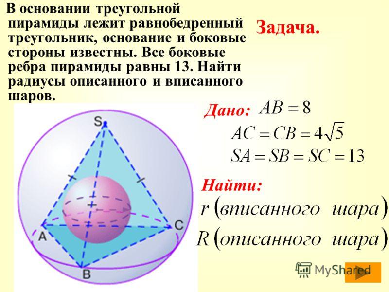 В основании треугольной пирамиды лежит равнобедренный треугольник, основание и боковые стороны известны. Все боковые ребра пирамиды равны 13. Найти радиусы описанного и вписанного шаров. Задача. Дано: Найти:
