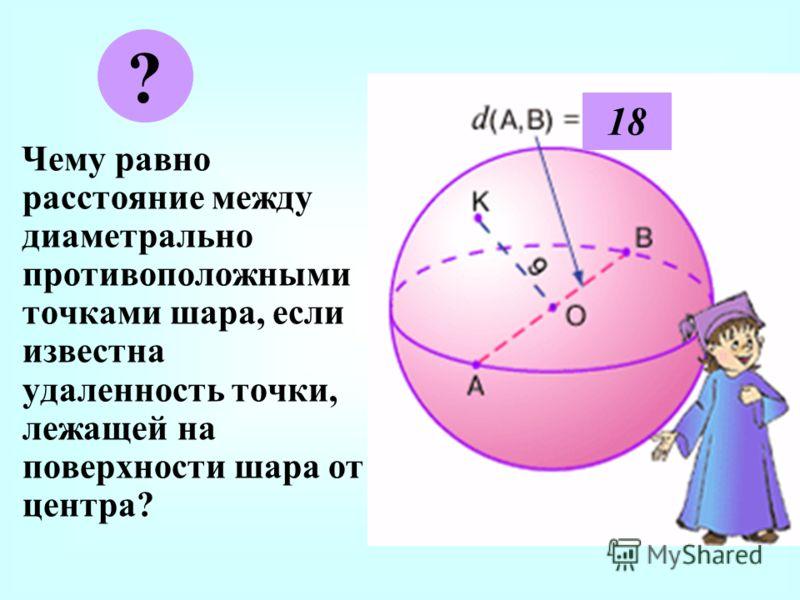 Ч ему равно расстояние между диаметрально противоположными точками шара, если известна удаленность точки, лежащей на поверхности шара от центра? ? 18