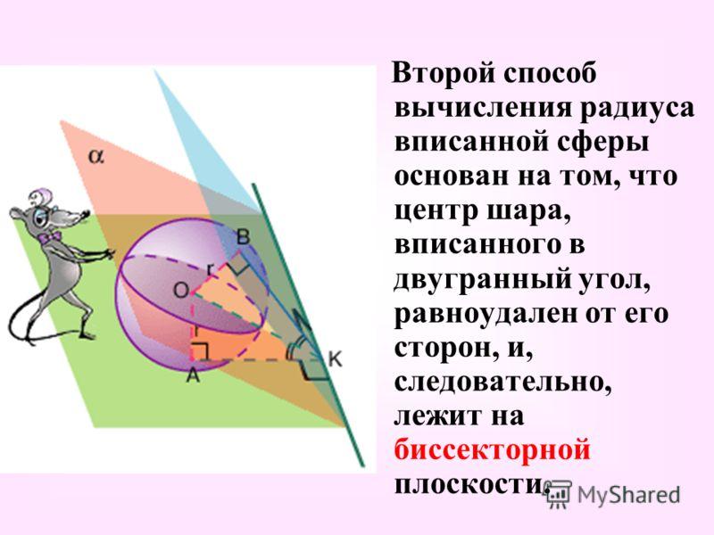 Второй способ вычисления радиуса вписанной сферы основан на том, что центр шара, вписанного в двугранный угол, равноудален от его сторон, и, следовательно, лежит на биссекторной плоскости.