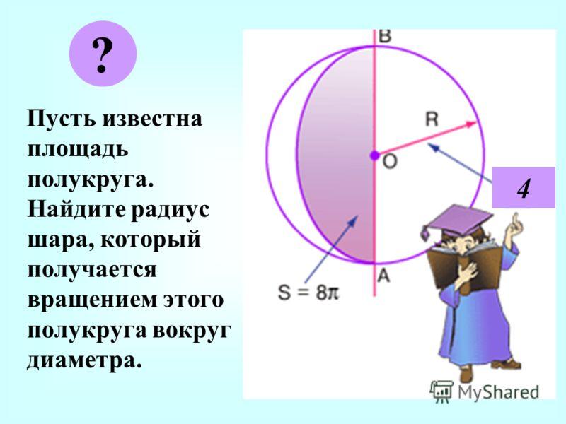 П усть известна площадь полукруга. Найдите радиус шара, который получается вращением этого полукруга вокруг диаметра. ? 4