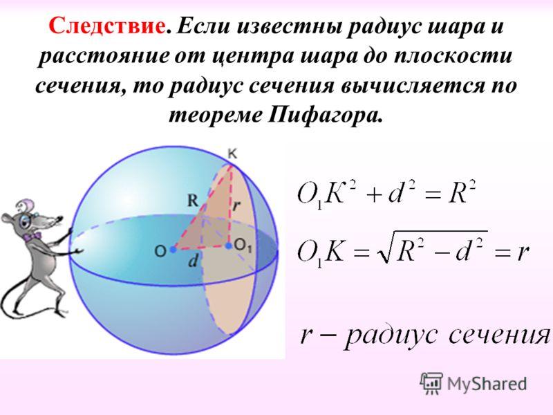 Следствие. Если известны радиус шара и расстояние от центра шара до плоскости сечения, то радиус сечения вычисляется по теореме Пифагора.