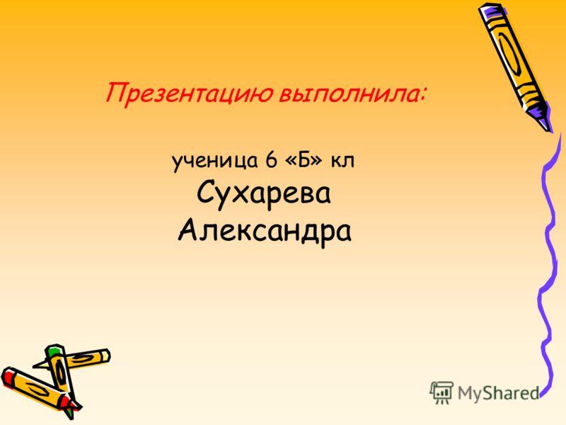 Презентацию выполнила: ученица 6 «Б» кл Сухарева Александра
