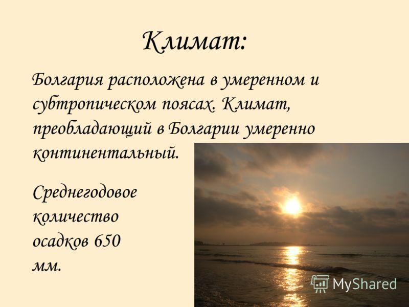 Климат: Болгария расположена в умеренном и субтропическом поясах. Климат, преобладающий в Болгарии умеренно континентальный. Среднегодовое количество осадков 650 мм.