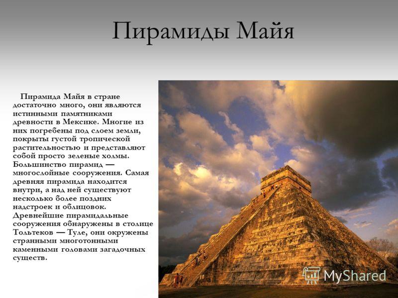 Пирамиды Майя Пирамида Майя в стране достаточно много, они являются истинными памятниками древности в Мексике. Многие из них погребены под слоем земли, покрыты густой тропической растительностью и представляют собой просто зеленые холмы. Большинство