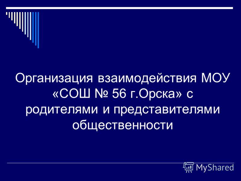 Организация взаимодействия МОУ «СОШ 56 г.Орска» с родителями и представителями общественности