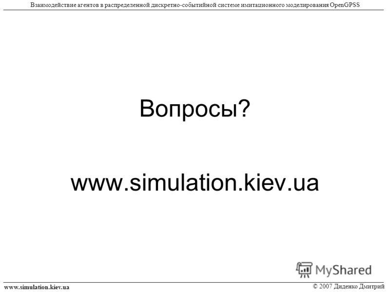 Вопросы? www.simulation.kiev.ua © 2007 Диденко Дмитрий Взаимодействие агентов в распределенной дискретно-событийной системе имитационного моделирования OpenGPSS