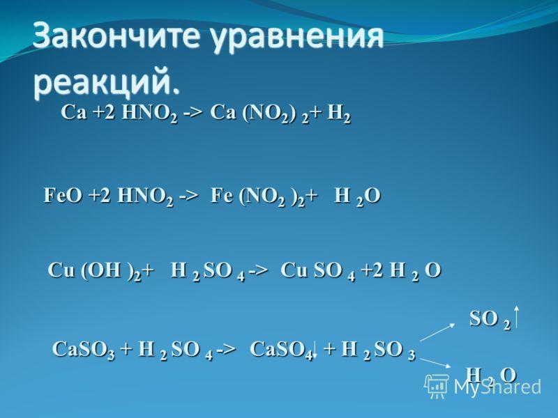 Закончите уравнения реакций. Са + HNO 2 -> Са (NO 2 ) 2 + H 2 2 FeO + HNO 2 -> Fe (NO2 )2+ H H 2O 2 Cu (OH )2+ 2 SO 4 -> Cu SO 4 + H 2 O 2 CaSO 3 + H 2 SO 4 -> CaSO 4 + H 2 SO 3 SO 2 H 2 O