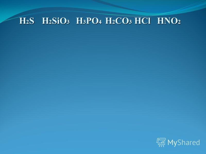 HCl H2SH2SH2SH2S HNO 2 H 2 SiO 3 H 2 CO 3 H 3 PO 4