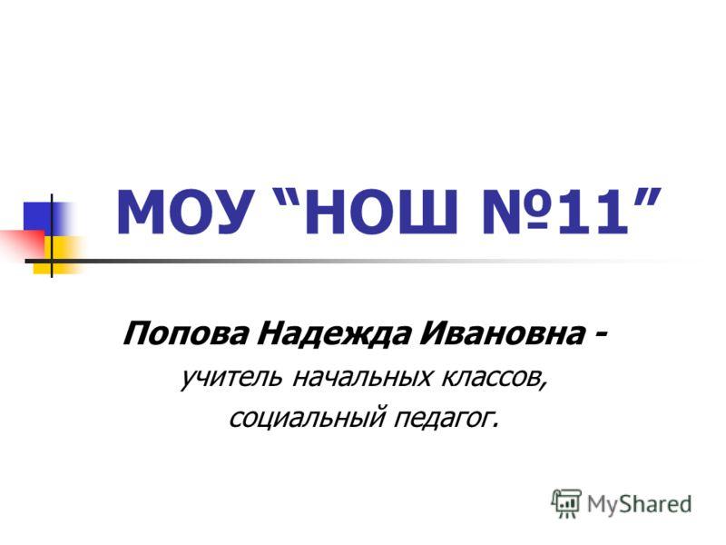 МОУ НОШ 11 Попова Надежда Ивановна - учитель начальных классов, социальный педагог.