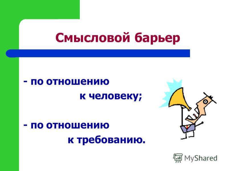 Смысловой барьер - по отношению к человеку; - по отношению к требованию.