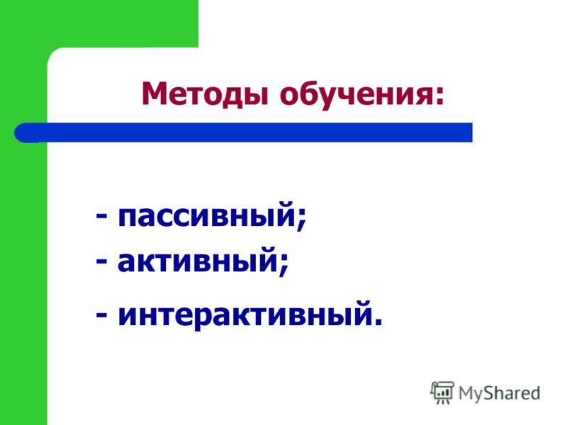 Методы обучения: - пассивный; - активный; - интерактивный.