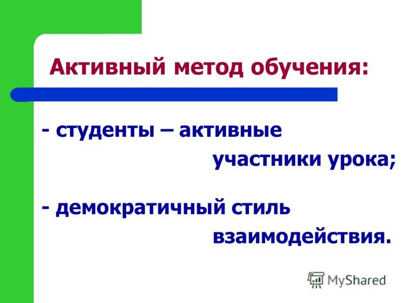 Активный метод обучения: - студенты – активные участники урока; - демократичный стиль взаимодействия.