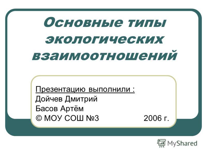 Основные типы экологических взаимоотношений Презентацию выполнили : Дойчев Дмитрий Басов Артём © МОУ СОШ 3 2006 г.