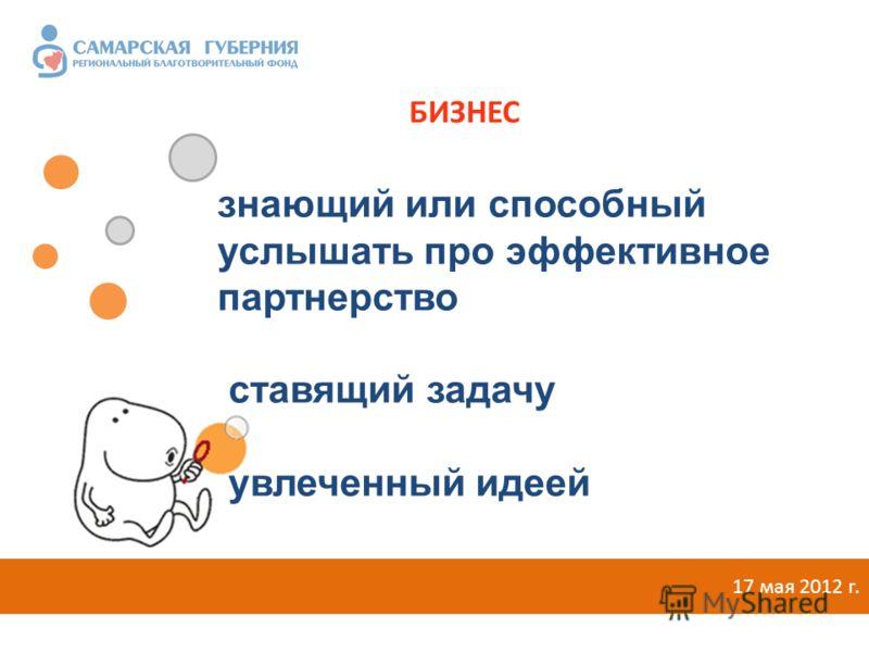 17 мая 2012 г. знающий или способный услышать про эффективное партнерство ставящий задачу увлеченный идеей БИЗНЕС