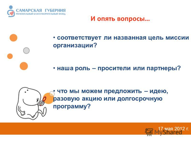 И опять вопросы… 17 мая 2012 г. соответствует ли названная цель миссии организации? наша роль – просители или партнеры? что мы можем предложить – идею, разовую акцию или долгосрочную программу?