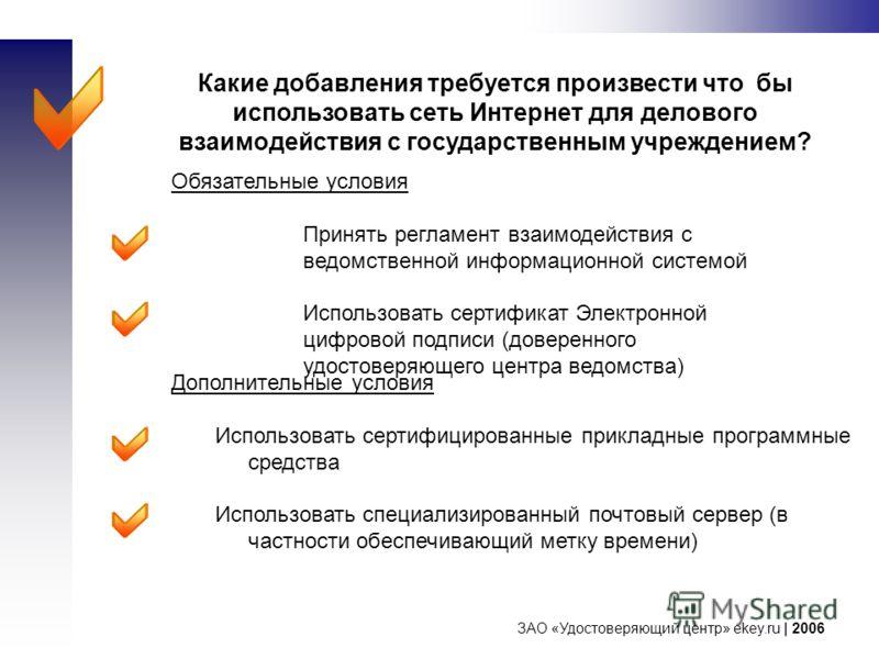 ЗАО «Удостоверяющий центр» ekey.ru | 2006 Какие добавления требуется произвести что бы использовать сеть Интернет для делового взаимодействия с государственным учреждением? Дополнительные условия Использовать сертифицированные прикладные программные