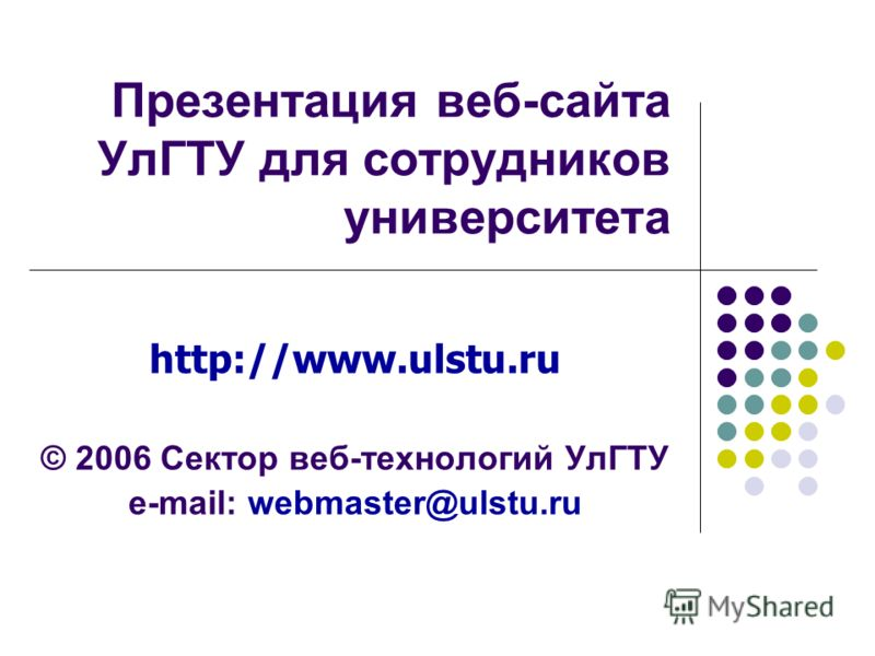 Презентация веб-сайта УлГТУ для сотрудников университета http://www.ulstu.ru © 2006 Сектор веб-технологий УлГТУ e-mail: webmaster@ulstu.ru