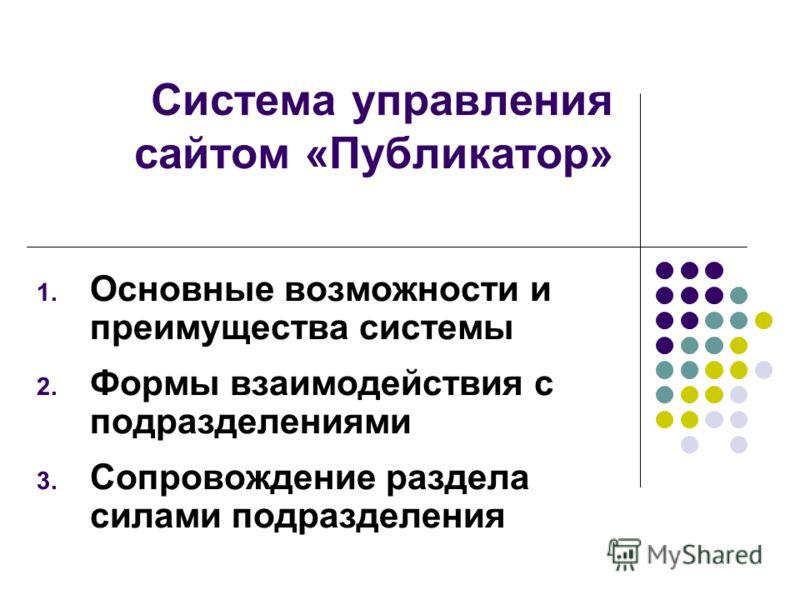 Система управления сайтом «Публикатор» 1. Основные возможности и преимущества системы 2. Формы взаимодействия с подразделениями 3. Сопровождение раздела силами подразделения