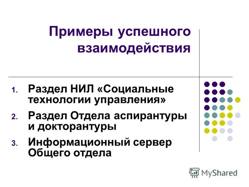 Примеры успешного взаимодействия 1. Раздел НИЛ «Социальные технологии управления» 2. Раздел Отдела аспирантуры и докторантуры 3. Информационный сервер Общего отдела