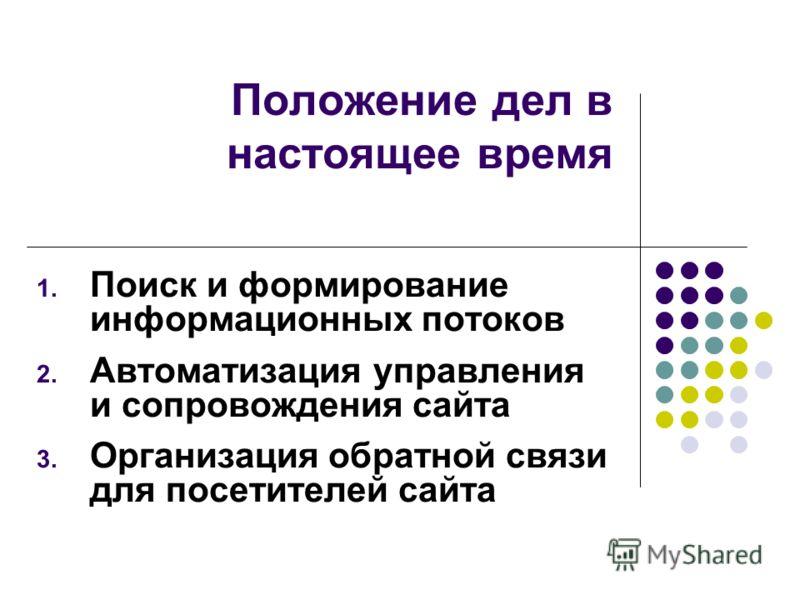 Положение дел в настоящее время 1. Поиск и формирование информационных потоков 2. Автоматизация управления и сопровождения сайта 3. Организация обратной связи для посетителей сайта