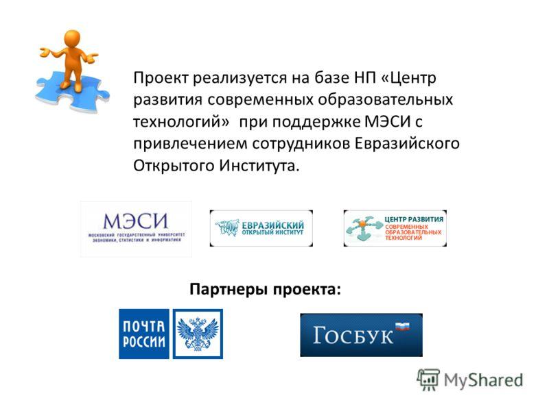 Проект реализуется на базе НП «Центр развития современных образовательных технологий» при поддержке МЭСИ с привлечением сотрудников Евразийского Открытого Института. Партнеры проекта: