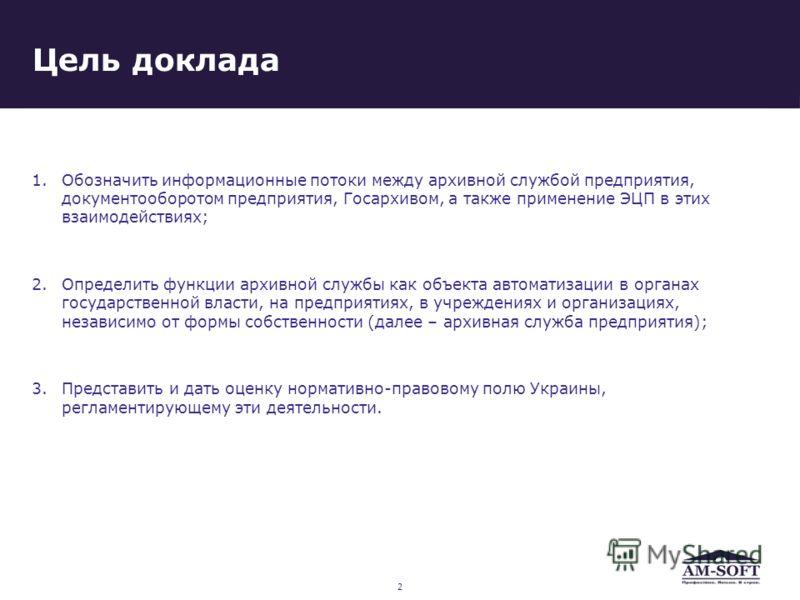 Цель доклада 1.Обозначить информационные потоки между архивной службой предприятия, документооборотом предприятия, Госархивом, а также применение ЭЦП в этих взаимодействиях; 2.Определить функции архивной службы как объекта автоматизации в органах гос
