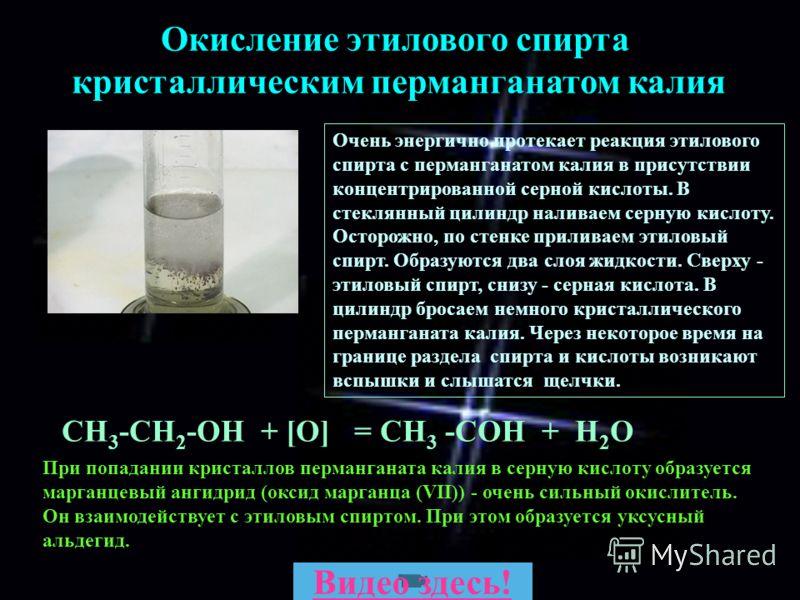 СН 3 -СН 2 -ОН + [О] = CH 3 -COH + H 2 O Окисление этилового спирта кристаллическим перманганатом калия Очень энергично протекает реакция этилового спирта с перманганатом калия в присутствии концентрированной серной кислоты. В стеклянный цилиндр нали
