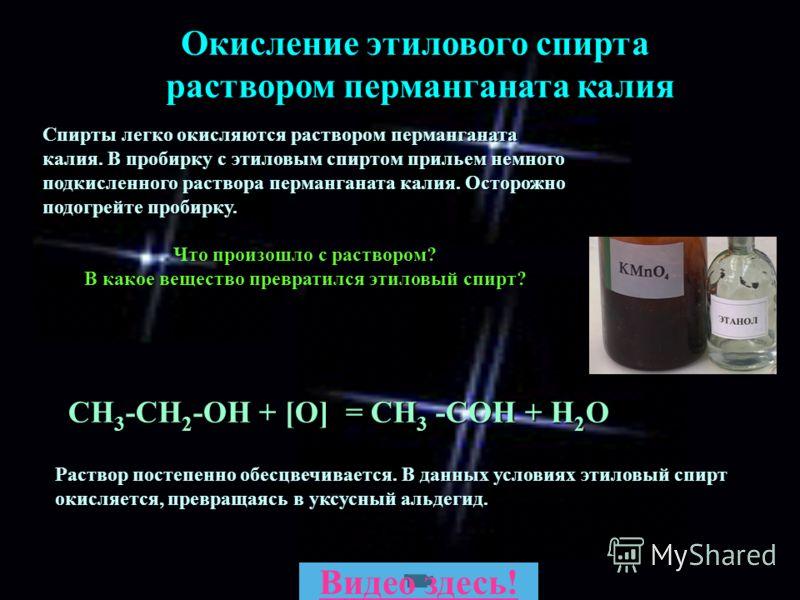 СН 3 -СН 2 -ОН + [О] = CH 3 -COH + H 2 O Окисление этилового спирта раствором перманганата калия Спирты легко окисляются раствором перманганата калия. В пробирку с этиловым спиртом прильем немного подкисленного раствора перманганата калия. Осторожно