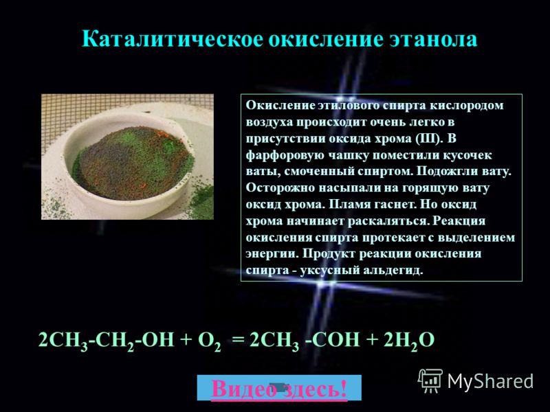 2СН 3 -СН 2 -ОН + О 2 = 2CH 3 -COH + 2H 2 O Каталитическое окисление этанола Окисление этилового спирта кислородом воздуха происходит очень легко в присутствии оксида хрома (III). В фарфоровую чашку поместили кусочек ваты, смоченный спиртом. Подожгли
