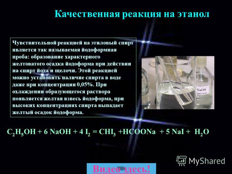 С 2 Н 5 ОН + 6 NaОН + 4 I 2 = CHI 3 +HCOONa + 5 NaI + H 2 O Качественная реакция на этанол Чувствительной реакцией на этиловый спирт является так называемая йодоформная проба: образование характерного желтоватого осадка йодоформа при действии на спир