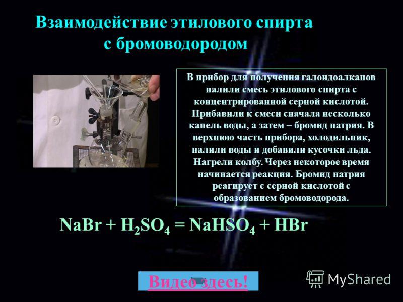 Взаимодействие этилового спирта с бромоводородом В прибор для получения галоидоалканов налили смесь этилового спирта с концентрированной серной кислотой. Прибавили к смеси сначала несколько капель воды, а затем – бромид натрия. В верхнюю часть прибор
