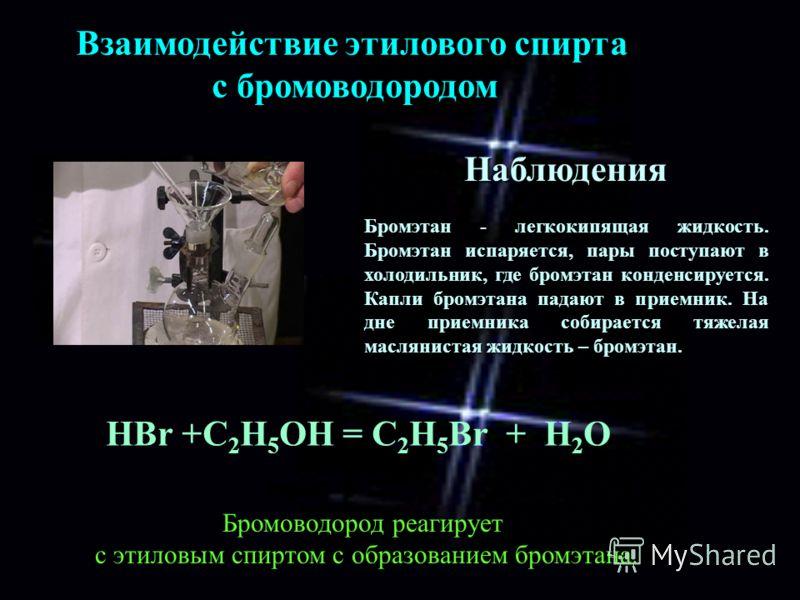 Взаимодействие этилового спирта с бромоводородом HBr +С 2 Н 5 ОН = C 2 H 5 Br + H 2 O Наблюдения Бромэтан - легкокипящая жидкость. Бромэтан испаряется, пары поступают в холодильник, где бромэтан конденсируется. Капли бромэтана падают в приемник. На д