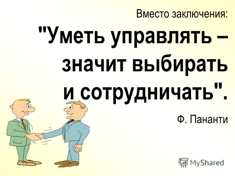 Вместо заключения: Уметь управлять – значит выбирать и сотрудничать. Ф. Пананти