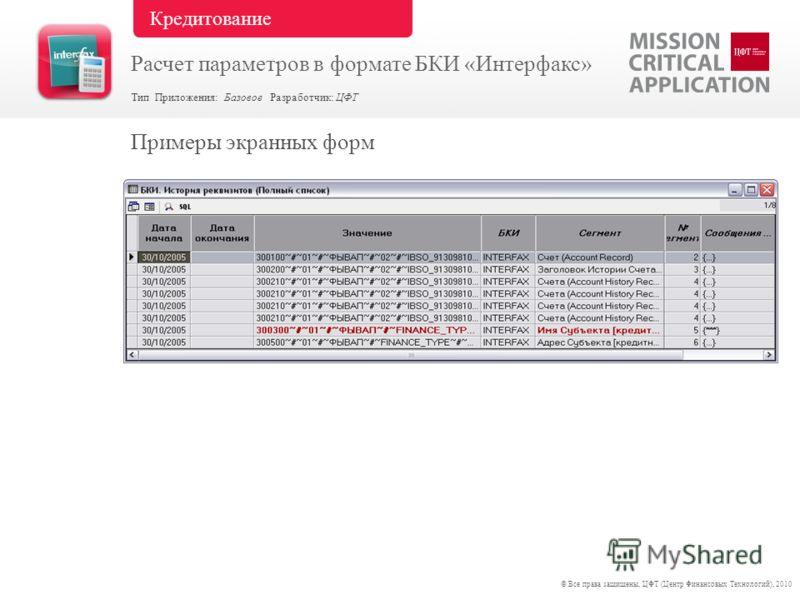 Примеры экранных форм © Все права защищены, ЦФТ (Центр Финансовых Технологий), 2010 Тип Приложения: Базовое Разработчик: ЦФТ Кредитование Расчет параметров в формате БКИ «Интерфакс»