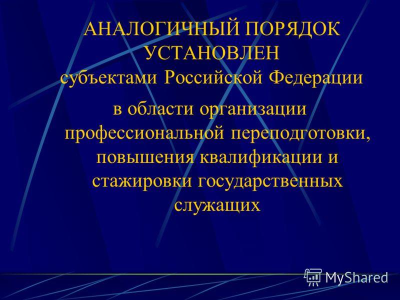 АНАЛОГИЧНЫЙ ПОРЯДОК УСТАНОВЛЕН субъектами Российской Федерации в области организации профессиональной переподготовки, повышения квалификации и стажировки государственных служащих