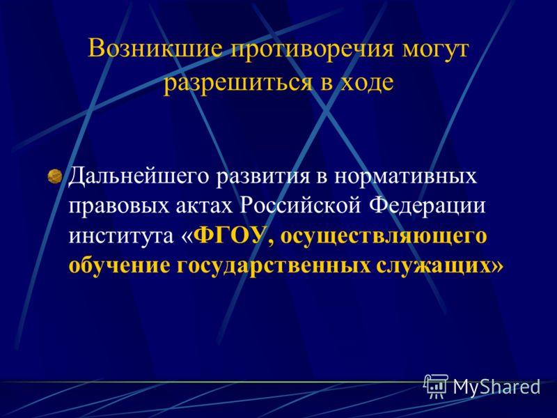 Возникшие противоречия могут разрешиться в ходе Дальнейшего развития в нормативных правовых актах Российской Федерации института «ФГОУ, осуществляющего обучение государственных служащих»