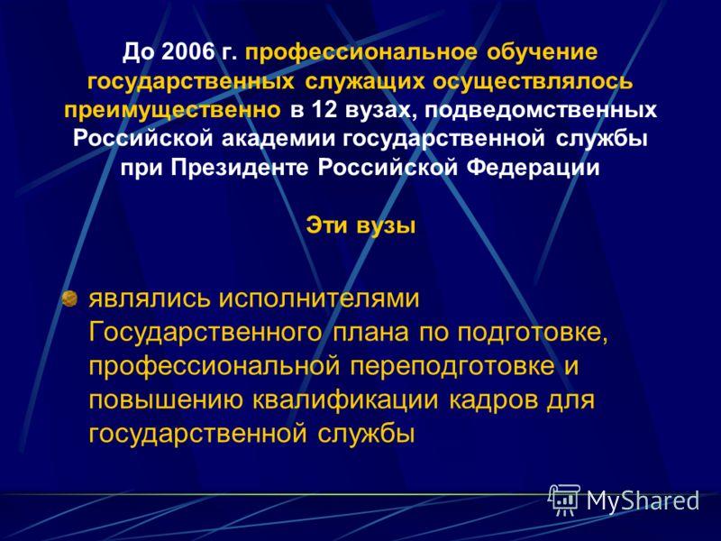 До 2006 г. профессиональное обучение государственных служащих осуществлялось преимущественно в 12 вузах, подведомственных Российской академии государственной службы при Президенте Российской Федерации Эти вузы являлись исполнителями Государственного