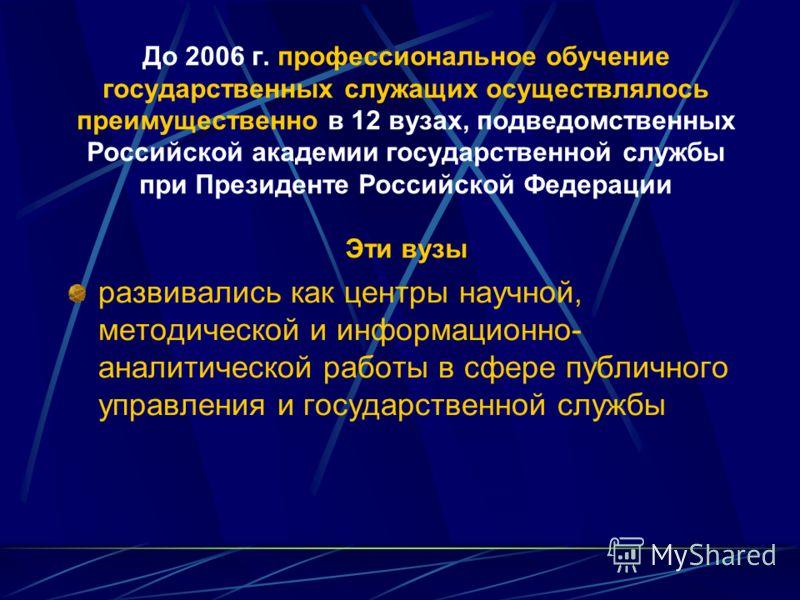 До 2006 г. профессиональное обучение государственных служащих осуществлялось преимущественно в 12 вузах, подведомственных Российской академии государственной службы при Президенте Российской Федерации Эти вузы развивались как центры научной, методиче