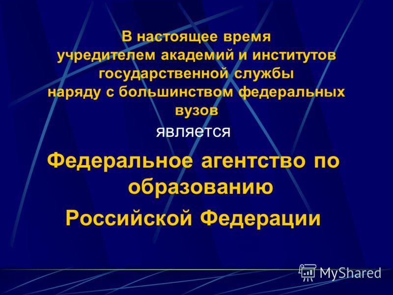 В настоящее время учредителем академий и институтов государственной службы наряду с большинством федеральных вузов является Федеральное агентство по образованию Российской Федерации