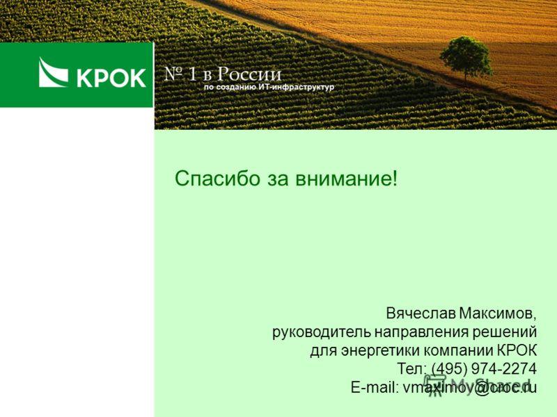 Спасибо за внимание! Вячеслав Максимов, руководитель направления решений для энергетики компании КРОК Тел: (495) 974-2274 E-mail: vmaximov@croc.ru