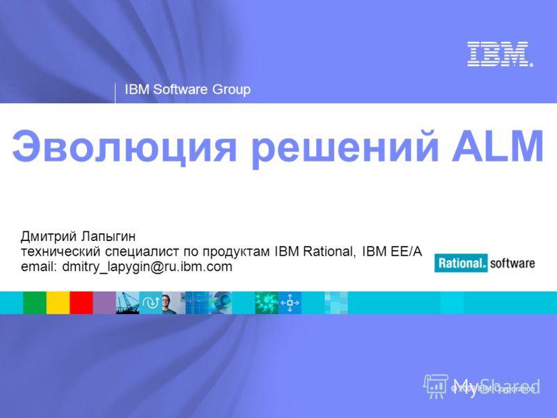 ® IBM Software Group © 2008 IBM Corporation Эволюция решений ALM Дмитрий Лапыгин технический специалист по продуктам IBM Rational, IBM EE/A email: dmitry_lapygin@ru.ibm.com