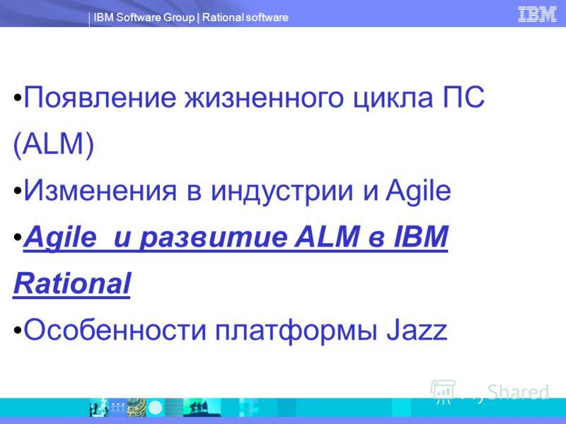IBM Software Group   Rational software Появление жизненного цикла ПС (ALM) Изменения в индустрии и Agile Agile и развитие ALM в IBM Rational Особенности платформы Jazz