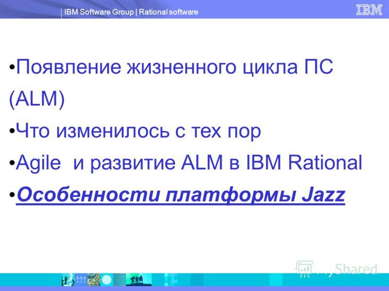 IBM Software Group | Rational software Появление жизненного цикла ПС (ALM) Что изменилось с тех пор Agile и развитие ALM в IBM Rational Особенности платформы Jazz