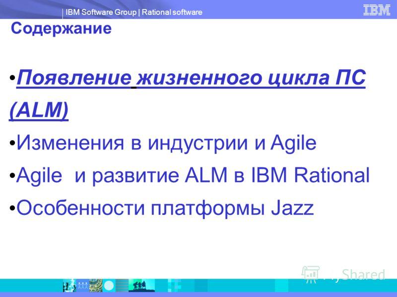 IBM Software Group | Rational software Содержание Появление жизненного цикла ПС (ALM) Изменения в индустрии и Agile Agile и развитие ALM в IBM Rational Особенности платформы Jazz