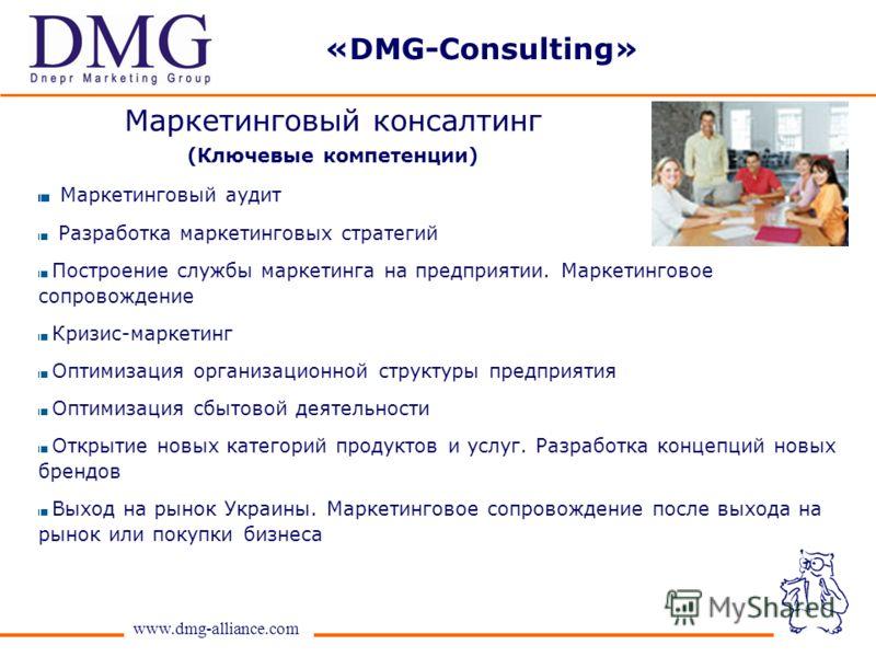 www.dmg-alliance.com Маркетинговый консалтинг (Ключевые компетенции) Маркетинговый аудит Разработка маркетинговых стратегий Построение службы маркетинга на предприятии. Маркетинговое сопровождение Кризис-маркетинг Оптимизация организационной структур