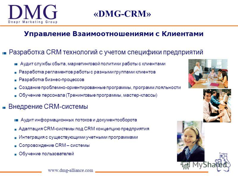 «DMG-CRM» www.dmg-alliance.com Разработка CRM технологий с учетом специфики предприятий Аудит службы сбыта, маркетинговой политики работы с клиентами Разработка регламентов работы с разными группами клиентов Разработка бизнес-процессов Создание пробл