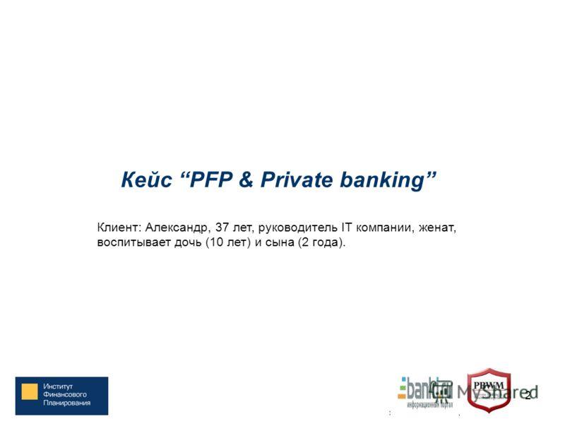 12 Кейс PFP & Private banking Клиент: Александр, 37 лет, руководитель IT компании, женат, воспитывает дочь (10 лет) и сына (2 года).