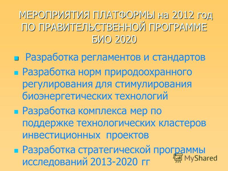 МЕРОПРИЯТИЯ ПЛАТФОРМЫ на 2012 год ПО ПРАВИТЕЛЬСТВЕННОЙ ПРОГРАММЕ БИО 2020 МЕРОПРИЯТИЯ ПЛАТФОРМЫ на 2012 год ПО ПРАВИТЕЛЬСТВЕННОЙ ПРОГРАММЕ БИО 2020 Разработка регламентов и стандартов Разработка норм природоохранного регулирования для стимулирования
