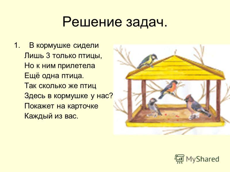Решение задач. 1.В кормушке сидели Лишь 3 только птицы, Но к ним прилетела Ещё одна птица. Так сколько же птиц Здесь в кормушке у нас? Покажет на карточке Каждый из вас.