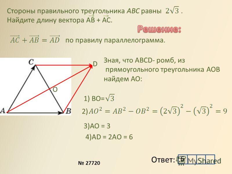 Стороны правильного треугольника ABC равны. Найдите длину вектора АВ + АС. Ответ: D по правилу параллелограмма. О Зная, что АВСD- ромб, из прямоугольного треугольника АОВ найдем АО: 1) ВО= 2) 3)АО = 3 4)АD = 2AO = 6 6 27720
